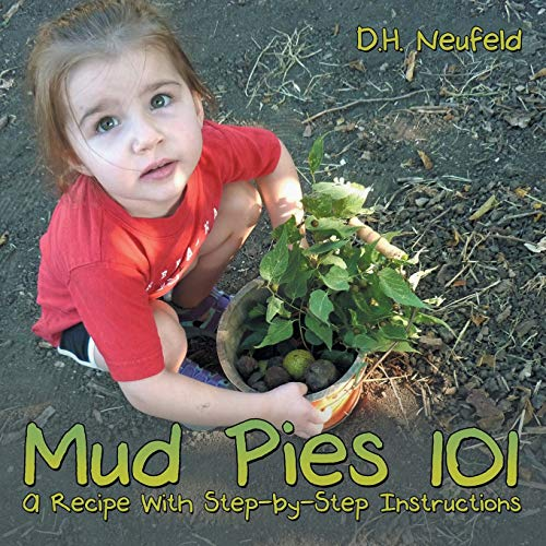 Mud Pies 101: A Recipe With Step-by-Step Instructions: D.H. Neufeld