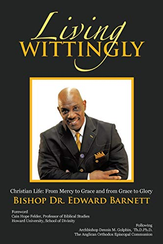 Living Wittingly: Christian Life: From Mercy to Grace and from Grace to Glory: Barnett, Bis Edward