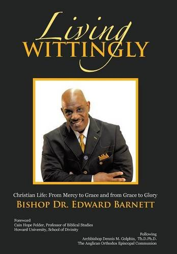 Living Wittingly: Christian Life: From Mercy to Grace and from Grace to Glory: Barnett, Bishop Dr. ...