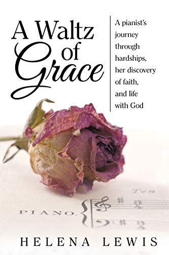 A Waltz of Grace: A pianist's journey through hardships, her discovery of faith, and life with God:...