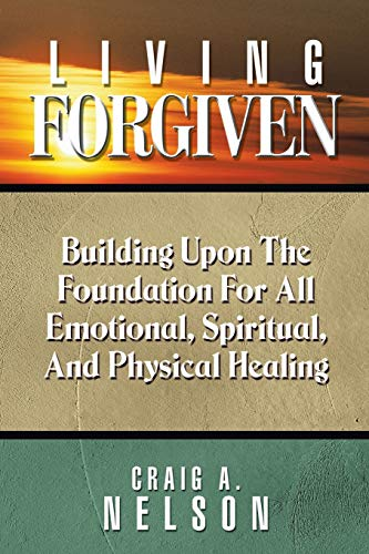 9781490888262: Living Forgiven: Building Upon the Foundation for All Emotional, Spiritual, and Physical Healing