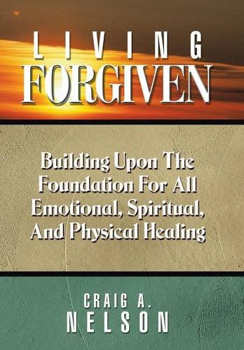 9781490888279: Living Forgiven: Building Upon the Foundation for All Emotional, Spiritual, and Physical Healing
