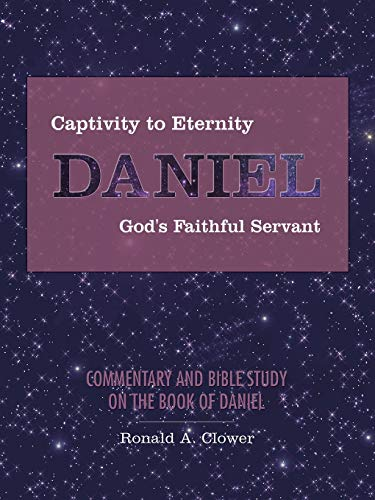 9781490891101: Captivity to Eternity, Daniel, God's Faithful Servant: Commentary and Bible Study on the Book of Daniel