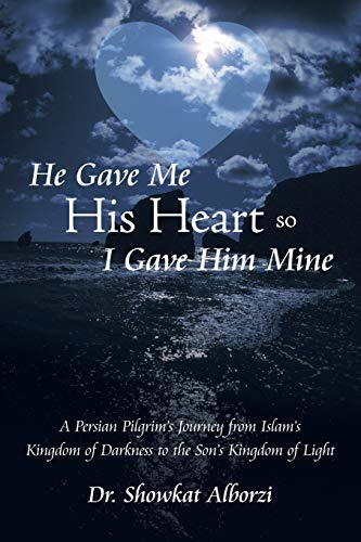 9781490895482: He Gave Me His Heart, So I Gave Him Mine: A Persian Pilgrim's Journey from Islam's Kingdom of Darkness to the Son's Kingdom of Light