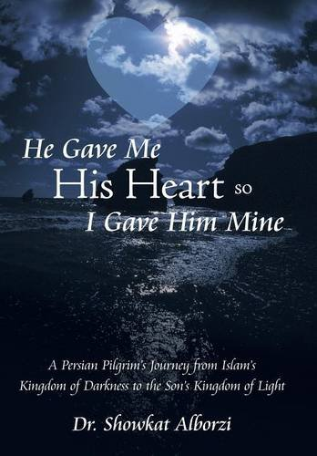 9781490895505: He Gave Me His Heart, So I Gave Him Mine: A Persian Pilgrim's Journey from Islam's Kingdom of Darkness to the Son's Kingdom of Light