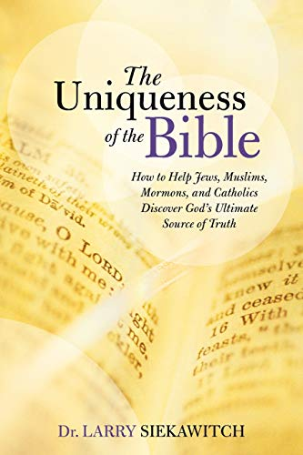 9781490897899: The Uniqueness of the Bible: How to Help Jews, Muslims, Mormons, and Catholics Discover God's Ultimate Source of Truth