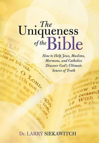 9781490897905: The Uniqueness of the Bible: How to Help Jews, Muslims, Mormons, and Catholics Discover God's Ultimate Source of Truth