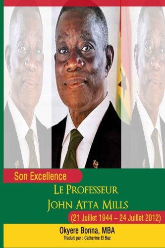 Son Excellence Le Professeur John Atta Mills (21 Juillet 1944 - 24 Juillet 2012) (French Edition) (1490917527) by Okyere Bonna