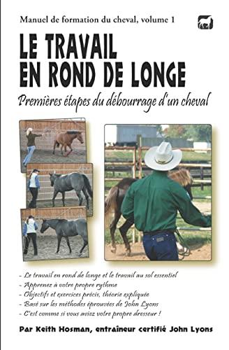 9781490920764: Le travail en rond de longe: Premi�res �tapes du d�bourrage d'un cheval