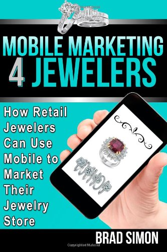 9781490925981: Mobile Marketing 4 Jewelers: How Retail Jewelers Can Use Mobile to Market Their Jewelry Store