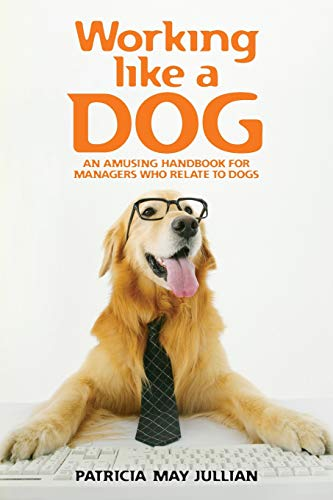 Working like a Dog: An amusing handbook for managers who relate to dogs: Jullian, Patricia May