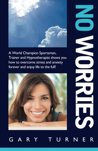 No Worries!: A World Champion Sportsman, Trainer and Hypnotherapist shows you how to overcome ...