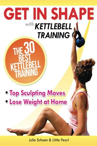 9781490943411: Get In Shape With Kettlebell Training: The 30 Best Kettlebell Workout Exercises and Top Sculpting Moves To Lose Weight At Home (Get In Shape Workout Routines and Exercises)