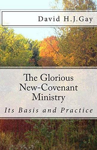 The Glorious New-Covenant Ministry: Its Basis and Practice: Gay, David H.J.
