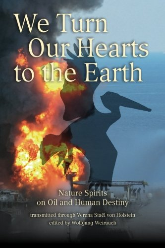 We Turn Our Hearts To The Earth: Nature Spirits on Oil and Human Destiny: Stael von Holstein, ...