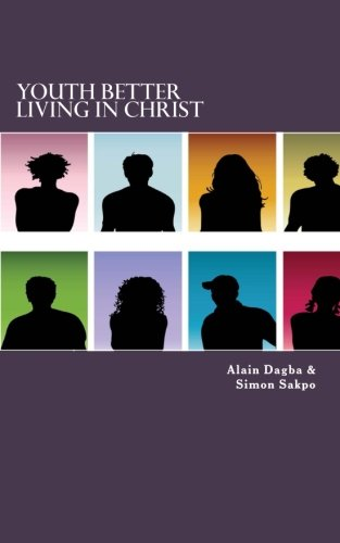 Youth Better Living In Christ: Raising a New Generation of Youth in the Word: Dagba, Mr Alain Yaovi