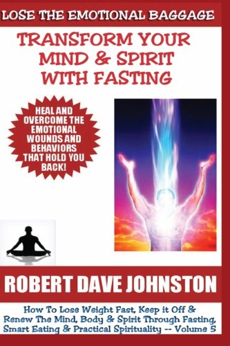 9781490949635: Lose The Emotional Baggage: Transform Your Mind & Spirit With Fasting (How To Lose Weight Fast And Renew The Mind, Body & Spirit With Fasting, Smart Eating and Practical Spirituality) (Volume 5)