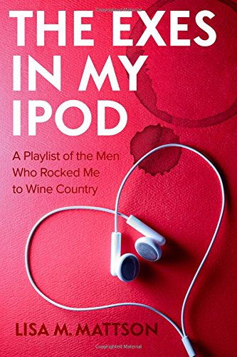 The Exes in My iPod: A Playlist of the Men Who Rocked Me to Wine Country: Mattson, Lisa M.