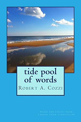 Tide Pool of Words: Prose and poetry from a beach chair storyteller: Robert A. Cozzi