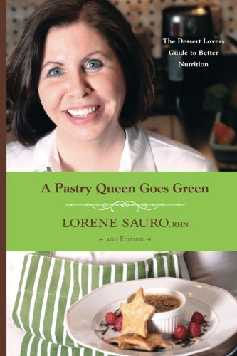 A Pastry Queen Goes Green: The Dessert Lovers Guide to Better Nutrition: Lorene Sauro RHN