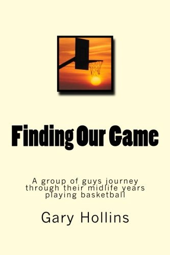 9781490991672: Finding Our Game: A group of guys journey through their midlife years playing basketball.