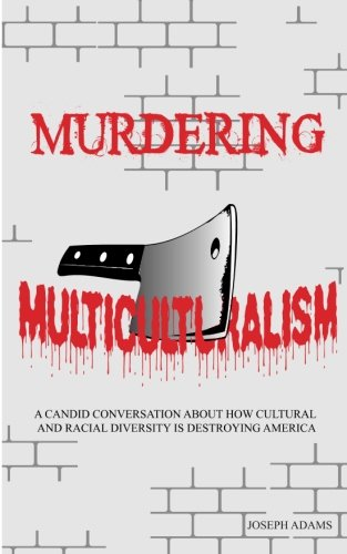 9781491000342: Murdering Multiculturalism: A candid conversation on how cultural and racial diversity is destroying America