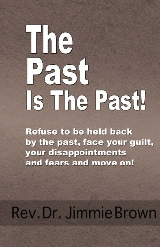 9781491005224: The Past is the Past!: Refuse to Be Held Back by the Past-face Your Guilt, Your Disappointments and Fears and Move on!