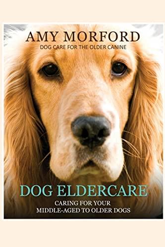 9781491007242: Dog Eldercare: Caring For Your Middle-Aged To Older Dog: Dog Care for the Older Canine