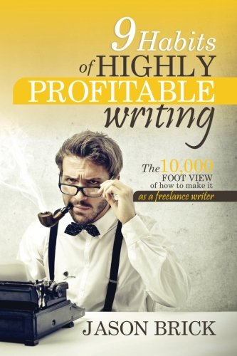 9 Habits of Highly Profitable Writing: A Proven System for Earning a Full-Time Living: Jason Brick