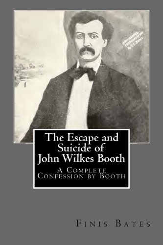 The Escape and Suicide of John Wilkes Booth A Complete Confession by Booth