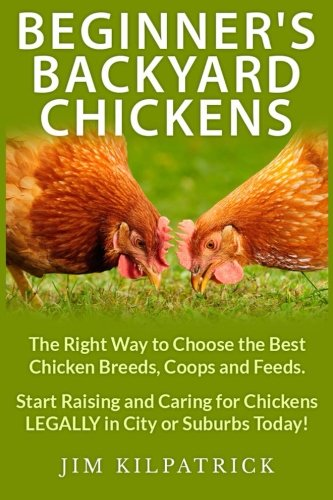 9781491010334: Beginner's Backyard Chickens: The Right Way to Choose the Best Chicken Breeds, Coops and Feeds. Start Raising and Caring for Chickens LEGALLY in City or Suburbs Today! [Illustrated]