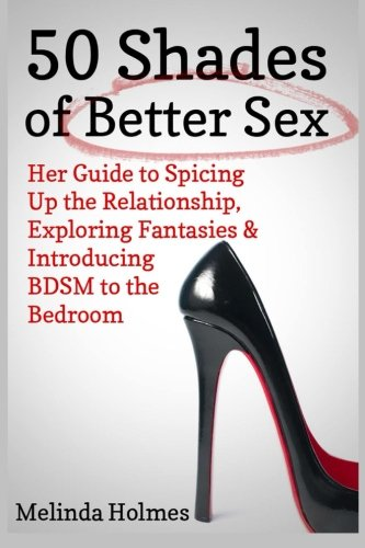 9781491010563: 50 Shades of Better Sex: Her Guide to Spicing Up the Relationship, Exploring Fantasies & Introducing BDSM to the Bedroom