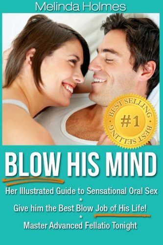9781491010570: Blow His Mind: Her Illustrated Guide to Sensational Oral Sex, Give him the Best Blow Job of His Life! Master Advanced Fellatio Tonight