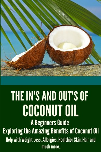 9781491013557: The In's and Out's of Coconut Oil: A Beginners Guide to Exploring the Amazing Benefits of Coconut Oil Help with Weight Loss, Allergies, Healthier Skin, Hair and much more.