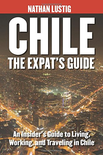 9781491017951: Chile: The Expat's Guide: An Insider's Guide to Living, Working & Traveling in Chile