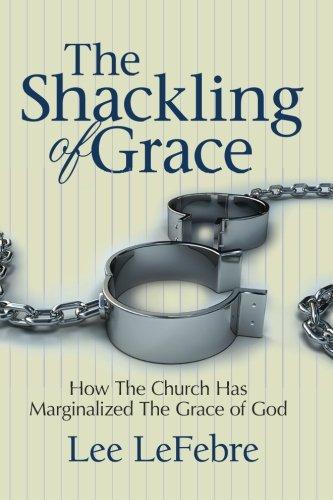 9781491023419: The Shackling of Grace: How The Church Has Marginalized The Grace of God