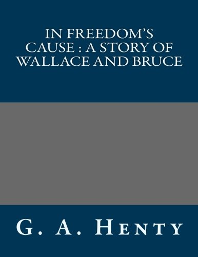 In Freedom's Cause: A Story of Wallace and Bruce (1491024135) by G. a. Henty