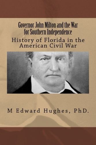 9781491028698: Governor John Milton and the War for Southern Independence: History of Florida in the American Civil War (Volume 1)