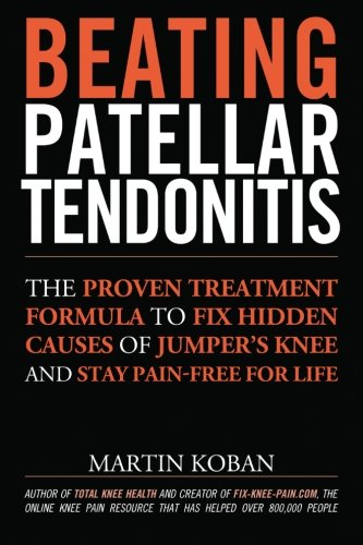 9781491049730: Beating Patellar Tendonitis: The Proven Treatment Formula to Fix Hidden Causes of Jumper's Knee and Stay Pain-free for Life