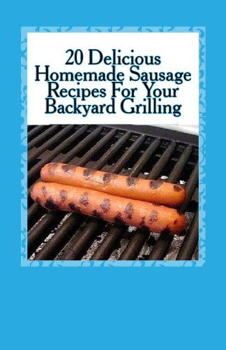 9781491050446: 20 Delicious Homemade Sausage Recipes For Your Backyard Grilling
