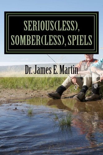 Serious(less), Somber(less), Spiels: Sometimes Silly, Never Serious, Poetical Sayings: Dr. James E....