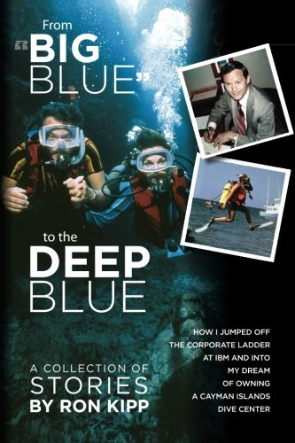 "From ""Big Blue"" to the Deep Blue:: How I Jumped Off the Corporate Ladder at IBM and Into ..."
