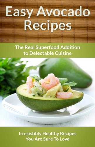 9781491057537: Easy Avocado Recipes - The Real Superfood Addition To Delectable Cuisine