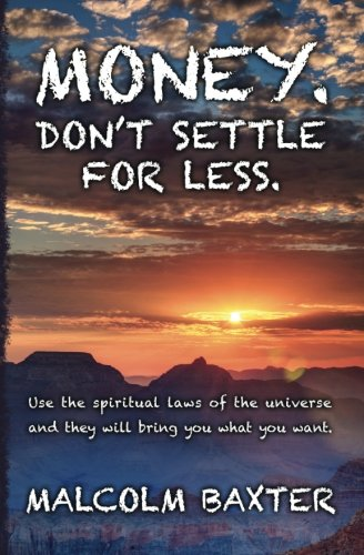 Money. Don't settle for less.: Use the spiritual laws of the universe and they will bring you ...