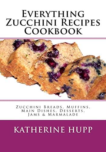 9781491080061: Everything Zucchini Recipes Cookbook: Zucchini Breads, Muffins, Main Dishes, Desserts, Jams & Marmalade