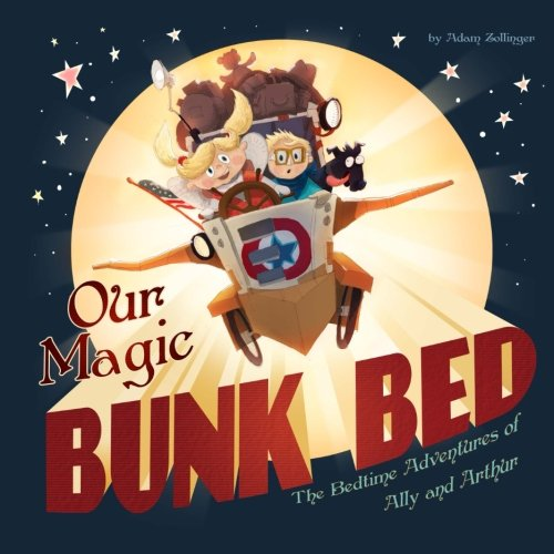 Our Magic Bunk Bed: The Bedtime Adventures of Ally and Arthur: Adam P Zollinger