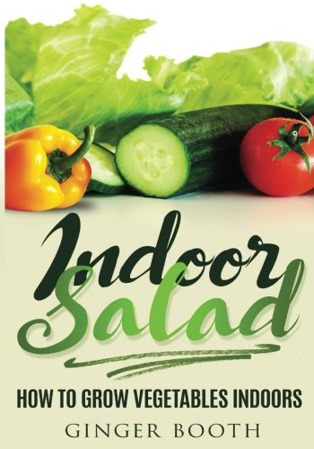 Indoor Salad: How to Grow Vegetables Indoors: Booth, Ginger