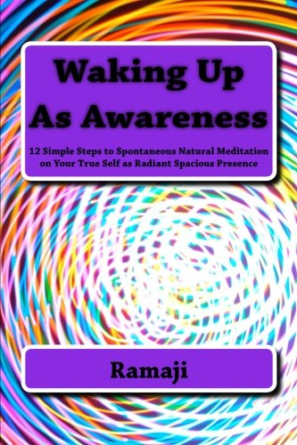9781491225363: Waking Up As Awareness: 12 Simple Steps to Spontaneous Natural Meditation on Your True Self as Radiant Spacious Presence