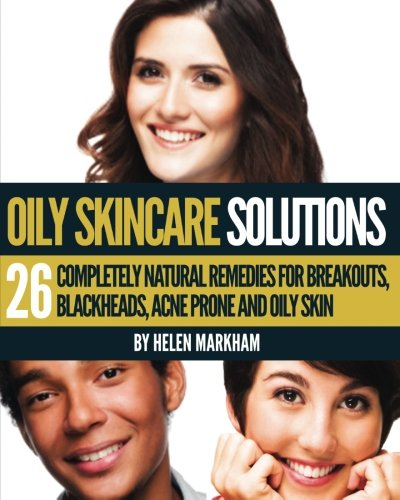 9781491227237: Oily Skin Care Solutions: 26 Completely Natural Remedies for Breakouts, Blackheads, Acne Prone and Oily skin