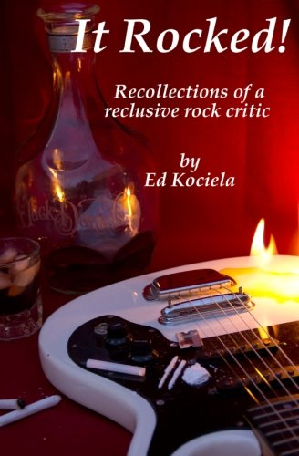 It Rocked!: Recollections of a reclusive rock critic: Ed Kociela
